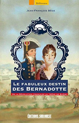 Le fabuleux destin des Bernadotte: De la Révolution Française au trône de Suède