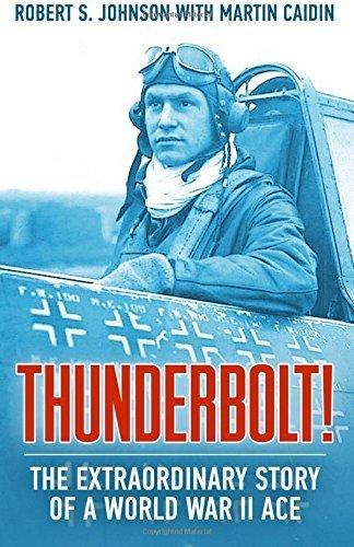 Thunderbolt!: The Extraordinary Story of a World War II Ace by Robert S Johnson (2016-01-03)