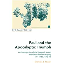 Paul and the Apocalyptic Triumph: An Investigation of the Usage of Jewish and Greco-Roman Imagery in 1 Thess. 4:13–18 (Apocalypticism)