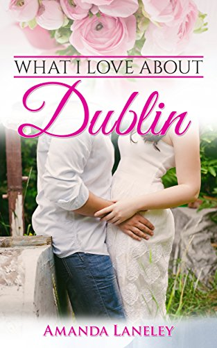 What I love about Dublin: Contemporary romance novel in Dublin (Romance novels. Contemporary romance novel in Dublin Book 1) by [Laneley, Amanda]