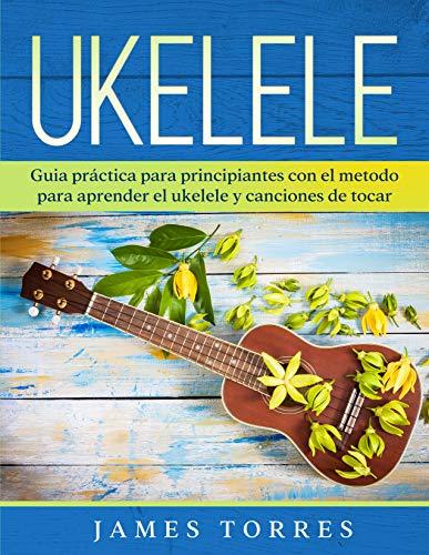 Ukelele: Guia práctica para principiantes con el metodo para aprender el ukelele y canciones de tocar. (Ukulele Para Principiantes nº 1) (Spanish Edition)