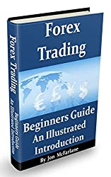 Forex Trading - A Beginners Guide: An Illustrated Introduction To Currency Trading