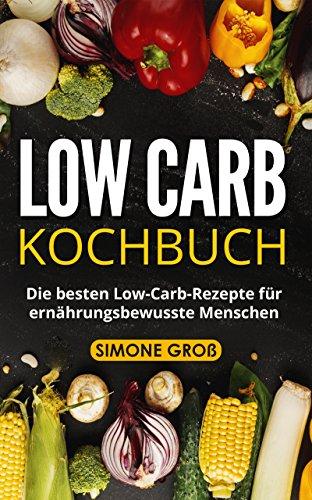 Low Carb Kochbuch: Die besten Low-Carb-Rezepte für ernährungsbewusste Menschen. (Baby Food Rezepte Kindle)