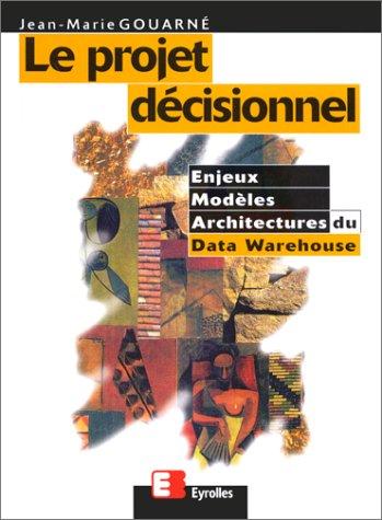 Le projet décisionnel. Enjeux, modèles et architectures du Data Warehouse par J.-M. Gouarné