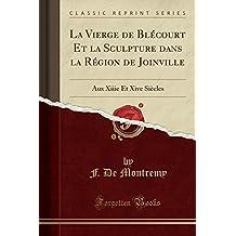 La Vierge de Blecourt Et La Sculpture Dans La Region de Joinville: Aux Xiiie Et Xive Siecles (Classic Reprint)