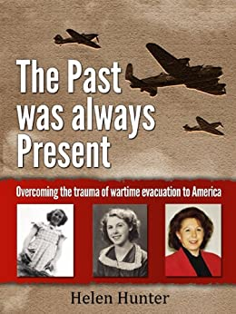 The Past Was Always Present - Overcoming the trauma of wartime evacuation to America by [Hunter, Helen]