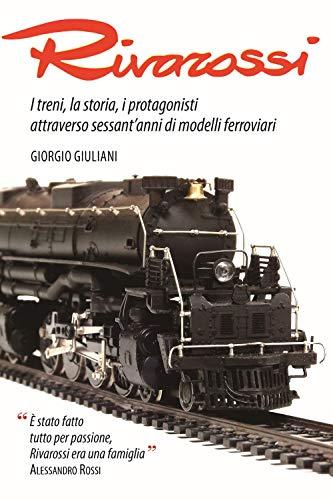Rivarossi. I treni, la storia, i protagonisti attraverso sessant'anni di modelli ferroviari. Ediz. illustrata