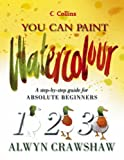 Cover of: Watercolour: A step-by-step guide for absolute beginners (Collins You Can Paint) | Alwyn Crawshaw