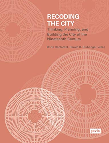 Recoding the City:: Thinking, Planning, and Building the City of the Nineteenth Century