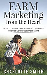 Farm Marketing from the Heart: How to attract your dream customers and build your profitable farm.