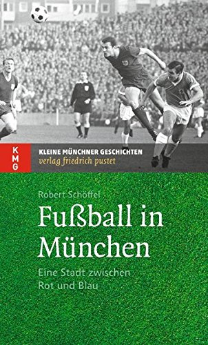 Fußball in München: Eine Stadt zwischen Rot und Blau (Kleine Münchner Geschichten)