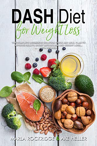 DASH Diet for Weight Loss: The Complete Beginners Solution Guide and Meal Plan to Improve Health, Boost Metabolism and Weight Loss…with Recipes. (English Edition)