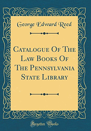 Catalogue of the Law Books of the Pennsylvania State Library (Classic Reprint) par George Edward Reed