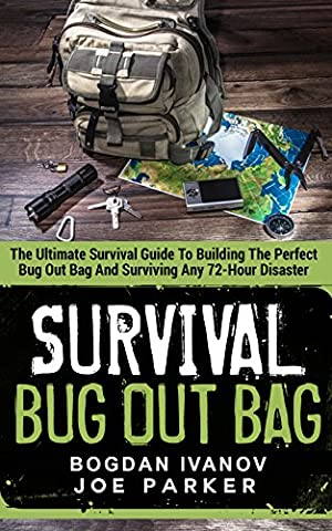Survival: Bug Out Bag - The Ultimate Survival Guide To Building The Perfect Bug Out Bag And Surviving Any 72-Hour Disaster (Survival &