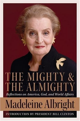 The Mighty and the Almighty: Reflections on America, God, and World Affairs[ THE MIGHTY AND THE ALMIGHTY: REFLECTIONS ON AMERICA, GOD, AND WORLD AFFAIRS ] By Albright, Madeleine K. ( Author )May-02-2006 Hardcover