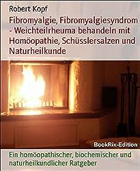Fibromyalgie, Fibromyalgiesyndrom - Weichteilrheuma behandeln mit Homöopathie, Schüsslersalzen und Naturheilkunde: Ein homöopathischer, biochemischer und naturheilkundlicher Ratgeber