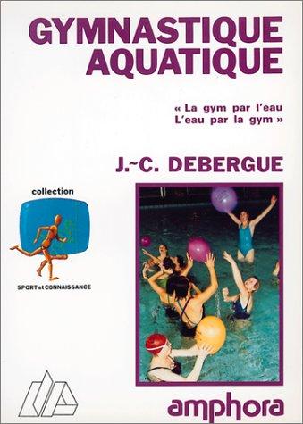 Gymnastique aquatique. << La gym par l'eau, l'eau par la gym>> par J.-C. Debergue