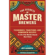 The Secrets of Master Brewers: Techniques, Traditions, and Homebrew Recipes for 26 of the World's Classic Beer Styles