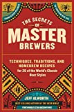 Secrets of Master Brewers, the: Techniques, Traditions, and Homebrew Recipes for 26 of the World's Classic Beer Styles, from Czech Pilsner to English Old Ale