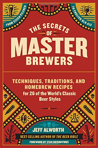 Secrets of Master Brewers: Techniques, Traditions, and Homebrew Recipes for 26 of the World's Classic Beer Styles, from Czech Pilsner to English Old Ale
