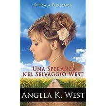 Sposa a Distanza: Una Speranza nel Selvaggio West (Romanzo Rosa Storico, Western, Motivazionale e Pulito) (Letteratura Femminile New Adult Matrimonio Selvaggio West) (Italian Edition)