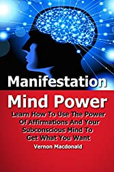 Mind Power: Learn How To Use The Power Of Affirmations And Your Subconscious Mind To Get What You Want (manifestation, positive thinking, affirmations, mind power Book 1) (English Edition)