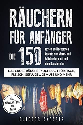 Räuchern für Anfänger: Die 150 besten und leckersten Rezepte zum Warm- und Kalträuchern mit und ohne Räucherofen.  Das große Räucherkochbuch für Fisch, Fleisch, Geflügel, Käse und vieles mehr. (Räuchern Fleisch)