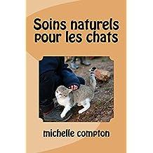 Soins naturels pour les chats (Chats, solutions aux soucis de voisinage, sant?, comportement, tout ! t. 10)