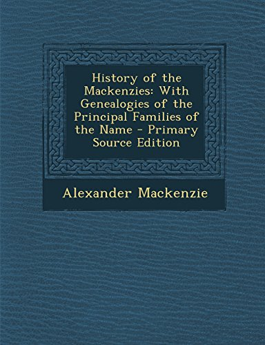 History of the Mackenzies: With Genealogies of the Principal Families of the Name