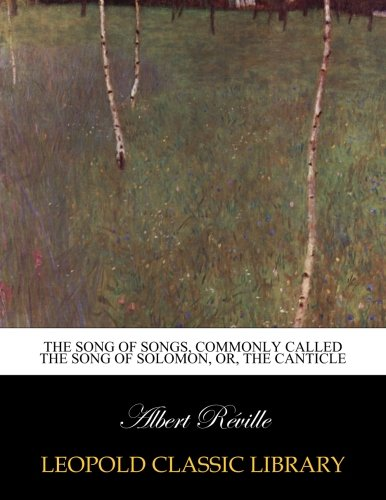 The Song of songs, commonly called the Song of Solomon, or, the Canticle por Albert Réville
