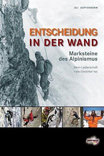Entscheidung in der Wand: Marksteine des Alpinismus. Wenn Leidenschaft viele Gesichter hat
