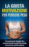 La Giusta Motivazione per Perdere Peso (dimagrire velocemente, perdere peso): 7 trucchi psicologici che manterranno costantemente viva la tua motivazione