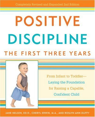 Positive Discipline: The First Three Years: From Infant to Toddler--Laying the Foundation for Raising a Capable, Confident Child (Positive Discipline Library) by Jane Nelsen Ed.D. (2007-03-27)
