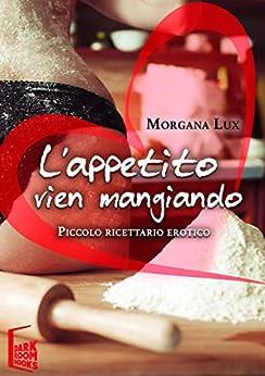 L'appetito Vien Mangiando: Piccolo Ricettario Erotico por Morgana Lux epub