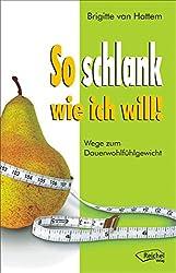 So schlank wie ich will!: Wege zum Dauerwohlfühlgewicht