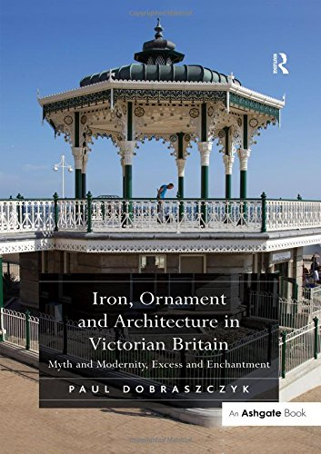 Iron, Ornament and Architecture in Victorian Britain: Myth and Modernity, Excess and Enchantment