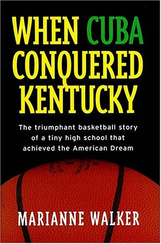 When Cuba Conquered Kentucky: The Triumphant Basketball Story of a Tiny High School That Achieved the American Dream por Marianne Walker