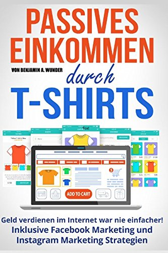 Online Business - Passives Einkommen durch T-Shirts: Geld verdienen im Internet war nie einfacher! Inklusive Facebook Marketing und Instagram Marketing Strategien