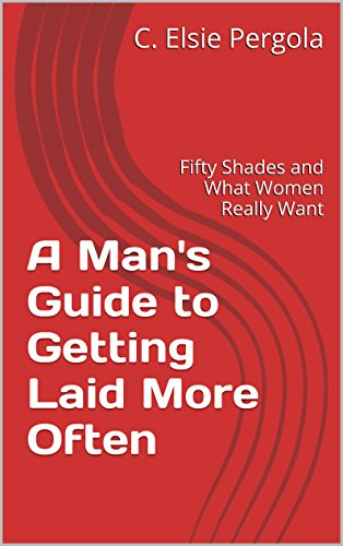 A Man's Guide to Getting Laid More Often: Fifty Shades and What Women Really Want (English Edition)