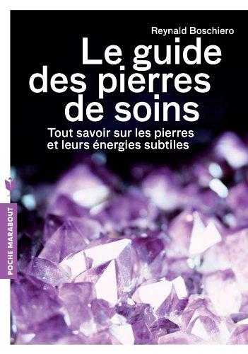 Le guide des pierres de soins: Tout savoir sur les pierres et leurs énergies subtiles par Reynald Boschiero