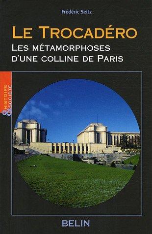 Le Trocadéro : Les métamorphoses d'une colline de Paris par Frédéric Seitz