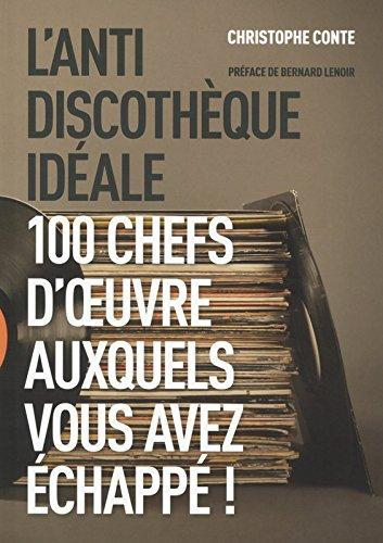 L'anti discothèque idéale - 100 chefs-d'oeuvre auxquels vous avez échappé !