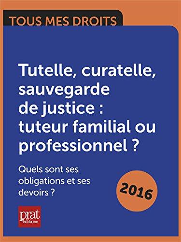 Livre Tutelle, curatelle, sauvegarde de justice : tuteur familial ou professionnel ? Quels sont ses obligations et ses devoirs ? pdf epub