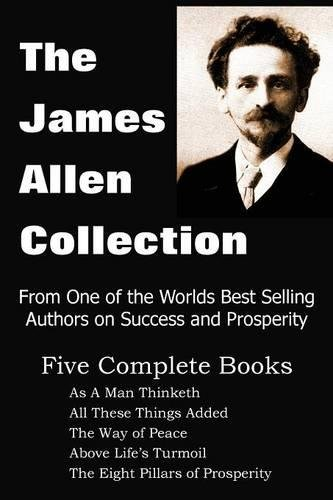 The James Allen Collection                 by  James Allen As a Man Thinketh, All These Things Added, the Way of Peace, Above Life's Turmoil, the Eight Pillars of Prosperity