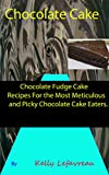 Chocolate Fudge Cake Recipes for the Most Meticulous and Picky Chocolate Cake Eaters: Chocolate Fudge Cakes You Will Love