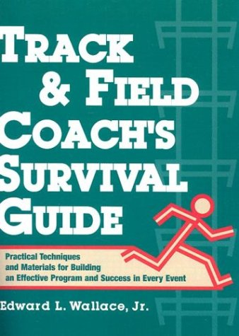 Track and Field Coach's Survival Guide: Practical Techniques and Materials for Building an Effective Program and Success in Every Event por Wallace