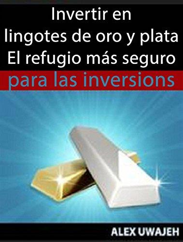 Descargar Libro Invertir En Lingotes De Oro Y Plata - El Refugio Más Seguro Para Las Inversiones de Alex Uwajeh