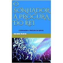 O SONHADOR A PROCURA DO REI: O SONHADOR A PROCURA DO SONHO (Portuguese Edition)