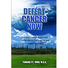 Defeat Cancer Now; A Nutritional Approach to Wellness for Cancer and Other Diseases. (English Edition)