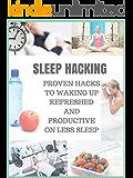 SLEEP HACKING: PROVEN HACKS TO WAKING UP REFRESHED AND PRODUCTIVE ON LESS SLEEP (IMPROVE SLEEP) (English Edition)